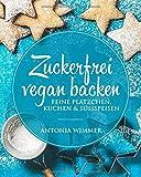 Zuckerfrei vegan backen Feine Plätzchen, Kuchen & Süssspeisen: Kalorienarm backen, vegetarisches Kochbuch, Gesund bewusst schlemmen, zu Weihnachten und das ganze Jahr, schlechtes Gewissen adé!
