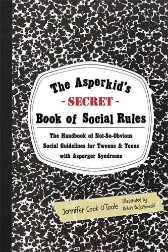 The Asperkid's (Secret) Book of Social Rules: The Handbook of Not-So-Obvious Social Guidelines for Tweens and Teens With Asperger Syndrome by O'Toole, Jennifer Cook (September 15, 2012) Paperback