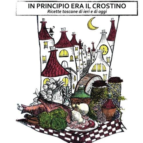 In Principio Era Il Crostino: Ricette Toscane Di Ieri E Di Oggi