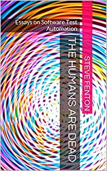 The Humans are Dead: Essays on Software Test Automation