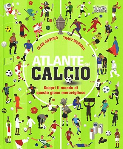 Atlante del calcio. Scopri il mondo di questo gioco meraviglioso. Ediz. a colori