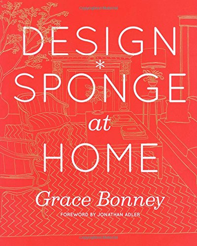 Design*Sponge at Home: A Guide to Inspiring Homes - and All the Tools You Need to Create Your Own
