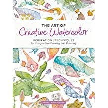 The Art of Creative Watercolor: Inspiration & Techniques for Imaginative Drawing and Painting