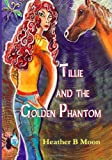 Tillie and the Golden Phantom by Heather B Moon (2013-12-23)