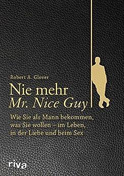 Nie mehr Mr. Nice Guy: Wie Sie als Mann bekommen, was Sie wollen – im Leben, in der Liebe und beim Sex von [Glover, Robert A.]