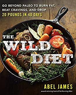 The Wild Diet: Get Back to Your Roots, Burn Fat, and Drop Up to 20 Pounds in 40 Days par [James, Abel]