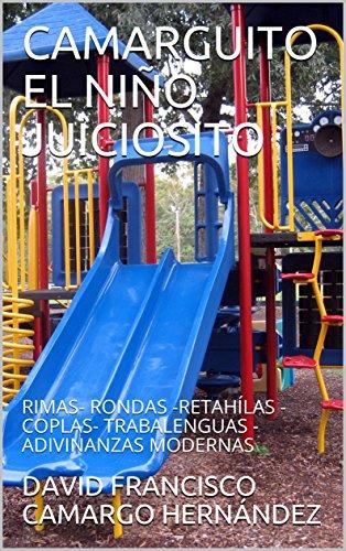 CAMARGUITO EL NIÑO JUICIOSITO: RIMAS- RONDAS -RETAHÍLAS - COPLAS- TRABALENGUAS - ADIVINANZAS MODERNAS