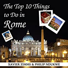 The Top 10 Things to Do in Rome: Your Ultimate Guide to Make Sure Your Trip to the Eternal City Includes the Best in Culture, Site Seeing, Shopping, Eating, Souvenirs and More!