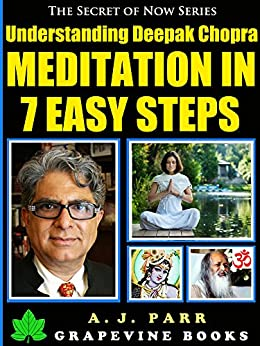 Understanding Deepak Chopra: Meditation in 7 Easy Steps (7 Lessons 7 Exercises – The Beginner´s Guide to Meditation and Inner Peace) (The Secret of Now Book 5) by [Parr, A.J.]