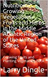 Nutrition:  Growing Vegetables, Fruits and Herbs in the Middle Atlantic Region of the United States: Growing...