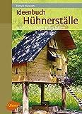 Ideenbuch Hühnerställe: Schritt für Schritt selber bauen
