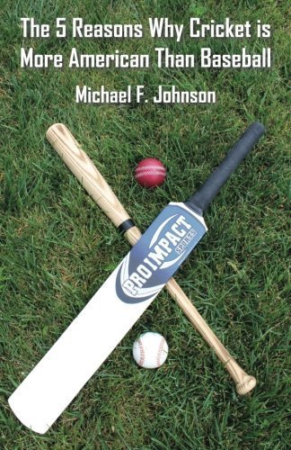 The 5 Reasons why Cricket is more American than Baseball by Michael Johnson (2011-07-28)