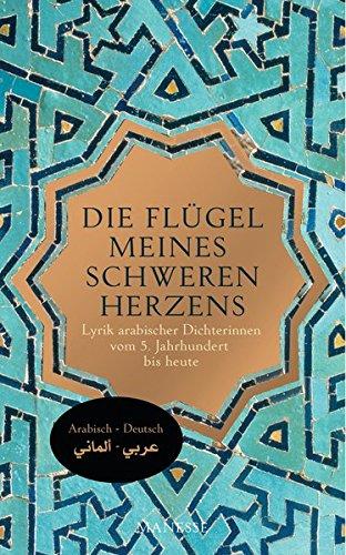 Die Flügel meines schweren Herzens: Lyrik arabischer Dichterinnen vom 5. Jahrhundert bis heute