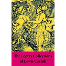 The Poetry Collections of Lewis Carroll: Early Verse + Puzzles from Wonderland + Prologues to Plays + Rhyme? And Reason? + College Rhymes and Notes by ... and Other Poems + The Hunting of the Snark