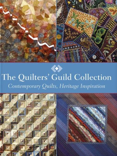 The Quilter's Guild Collection: Contemporary Quilts, Heritage Inspiration