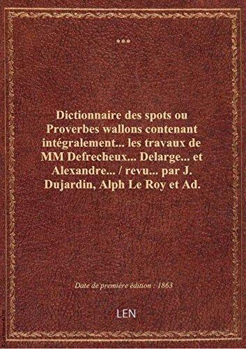 Dictionnaire des spots ou Proverbes wallons contenant intégralement... les travaux de MM Defrecheux. par XXX