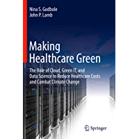 Making Healthcare Green: The Role of Cloud, Green IT, and Data Science to Reduce Healthcare Costs and Combat Climate…