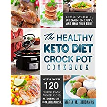 The Healthy Keto Diet Crock Pot Cookbook: Lose Weight, Regain Energy and Heal Your Body - With Over 120 Quick, Easy and Delicious Ketogenic Diet Slow Cooker Recipes (Ketogenic Diet Crock Pot Cookbook)