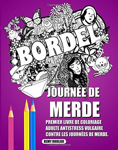 Journée De Merde: Premier Livre De Coloriage Adulte Antistress Vulgaire Contre Les Journées De Merde. par Remy Roulier