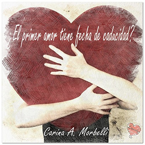 ¿el primer amor tiene fecha de caducidad? (libro unico) por Carina A.  Morbelli