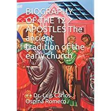 BIOGRAPHY OF THE 12 APOSTLES The ancient tradition of the early church