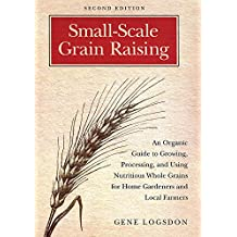 Small-Scale Grain Raising: An Organic Guide to Growing, Processing, and Using Nutritious Whole Grains, for Home Gardeners and Local Farmers