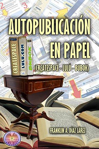AUTOPUBLICACIÓN EN PAPEL (CREATESPACE, LULÚ, BUBOK) (Explicación gráfica y detallada para autopublicar en papel por cuenta propia) por Franklin Alberto Díaz Lárez
