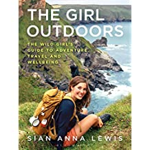 The Girl Outdoors: The Wild Girl's Guide to Adventure, Travel and Wellbeing