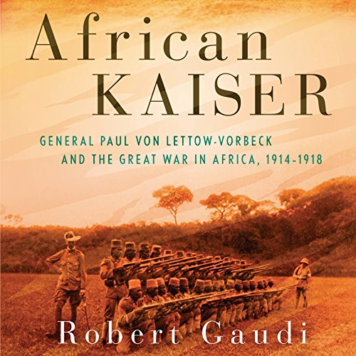 African Kaiser: General Paul von Lettow-Vorbeck and the Great War in Africa, 1914-1918 Kaiser Studio