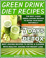 Green Drink Diet Recipes - The Best Clean Green Juicing Recipes to Detox Your Body Naturally: Best Juicing Recipes to Detox & Cleanse With Healthy Juicing for Weight Loss - 7 Days Detox