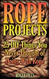 Rope Projects: 25 DIY Things You Never Thought of Doing With Rope: (Rope Book, Rope Tying)