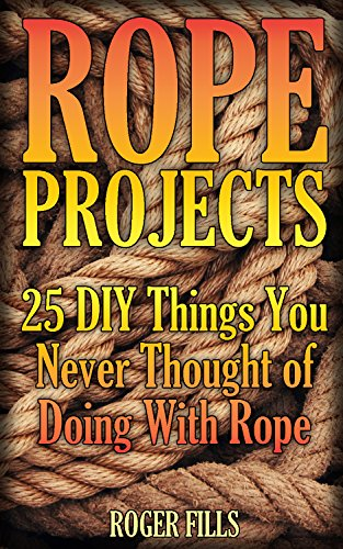 Rope Projects: 25 DIY Things You Never Thought of Doing With Rope: (Rope Book, Rope Tying) (English Edition)