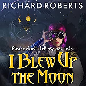 Please Don't Tell My Parents I Blew Up the Moon: Please Don't Tell My Parents, Book 2