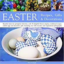 Easter: Recipes, Gifts and Decorations - Beautiful Ideas for Springtime Festivities, with 30 Delightful Flower Displays, Traditional Recipes, Crafted ... 100 Evocative and Inspirational Photographs