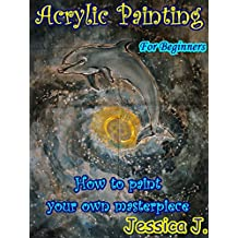 Acrylic Painting for Beginners: How to paint your own masterpiece (Drawing and Painting Book 1) (English Edition)