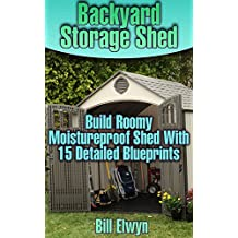 Backyard Storage Shed: Build Roomy Moistureproof Shed With 15 Detailed Blueprints: (Shed Plan Book, How To Build A Shed) ((Plans For Building A Shed, Woodworking Project Plans)) (English Edition)