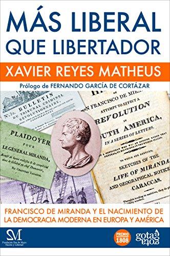 Más liberal que libertador: Francisco de Miranda y el nacimiento de la democracia moderna en Europa y América. por Xavier Reyes Matheus