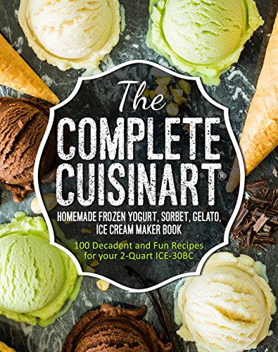 the-complete-cuisinartr-homemade-frozen-yogurt-sorbet-gelato-ice-cream-maker-book-100-decadent-and-f