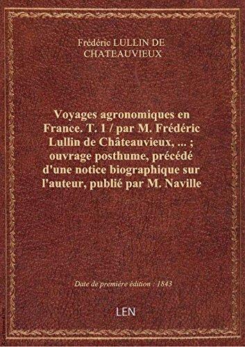 Voyages agronomiques enFrance.T. 1 / parM.Frdric Lullin deChteauvieux,; ouvrageposthume,