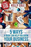 5 Ways A Book Can Help You Grow Your Business: Entrepreneurs, Realtors, Doctors, Small Business Owners