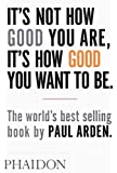It's Not How Good You Are, It's How Good You Want To Be: The world's best-selling book by Paul Arden (DESIGN)