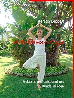 Anti-Stress-Yoga: Gelassen und entspannt mit Kundalini Yoga von [Leppert, Kerstin]