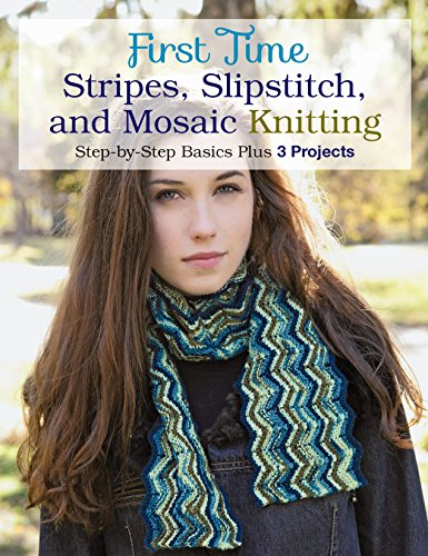 First Time Stripes, Slipstitch, and Mosaic Knitting: Step-by-step Basics Plus 3 Projects