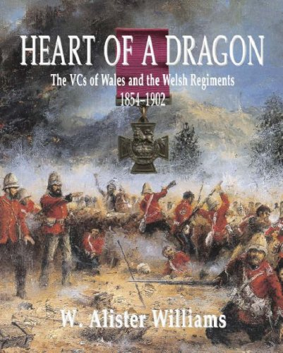 Heart of a Dragon: VCs of the Welsh Regiments, 1854Â 1902, The: The VCs of Wales and the Welsh Regiments, 1854-1902