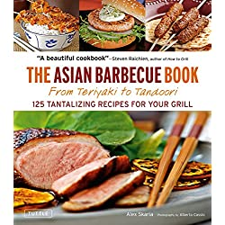 The Asian Barbecue Book: From Teriyaki to Tandoori: 125 Tantalizing Recipes for Your Grill