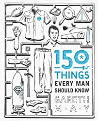 150 Things Every Man Should Know: Telling you the Things Your Best Friend Can't