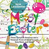 Messy Easter: Three Complete Sessions and a Treasure Trove of Ideas for Lent, Holy Week, and Easter (Messy Church)