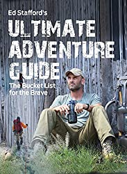 Ed Stafford's Ultimate Adventure Guide: The Bucket List for the Brave
