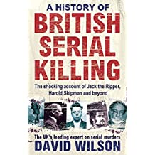 A History of British Serial Killing: The Shocking Account of Jack the Ripper, Harold Shipman and Beyond