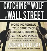 Catching the Wolf of Wall Street: More Incredible True Stories of Fortunes, Schemes, Parties, and Pr: Written by Jordan Belfort, 2012 Edition, (Unabridged) Publisher: Blackstone Audiobooks [Audio CD]